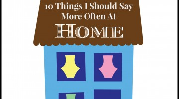 10 Things I should say more often at home.