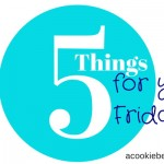 FIVE Things For Your Friday