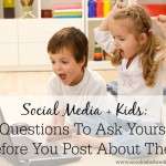 Social Media + Kids: 5 Questions To Ask Yourself Before You Post About Them